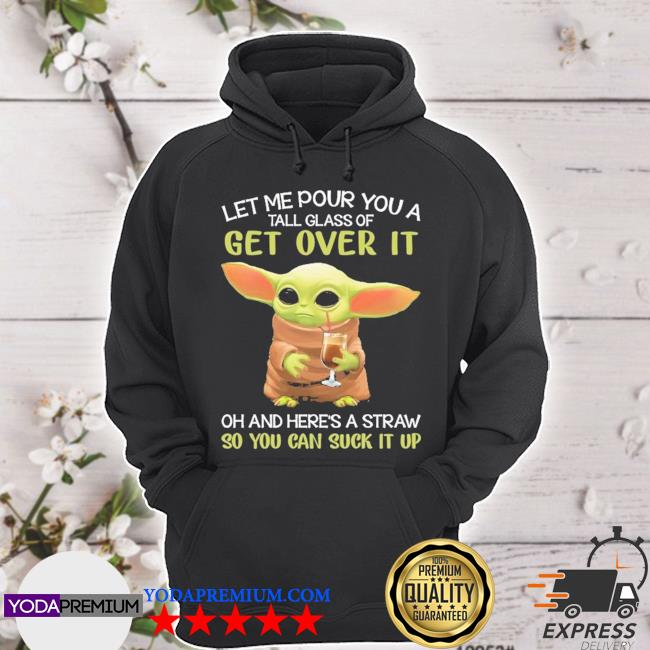 Official baby yoda let me pour you a get over it so you can suck it up 2021 s hoodie