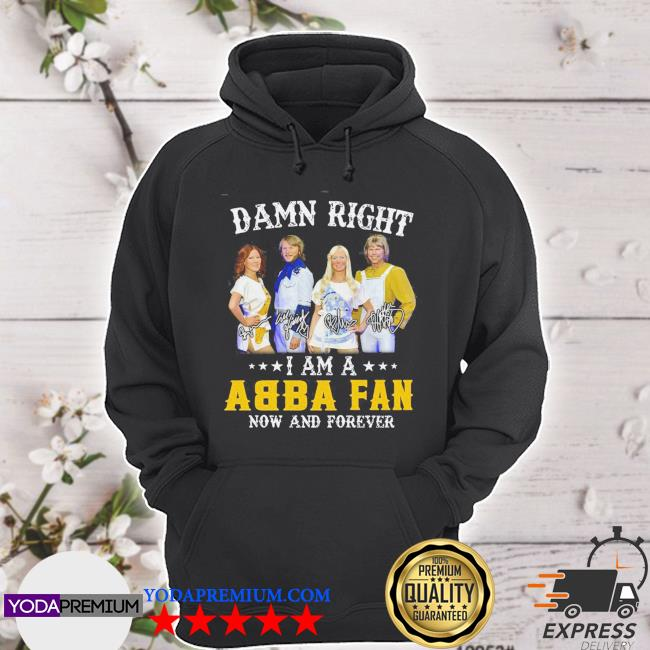 Official damn right i am a abba fan now and forever signature s hoodie
