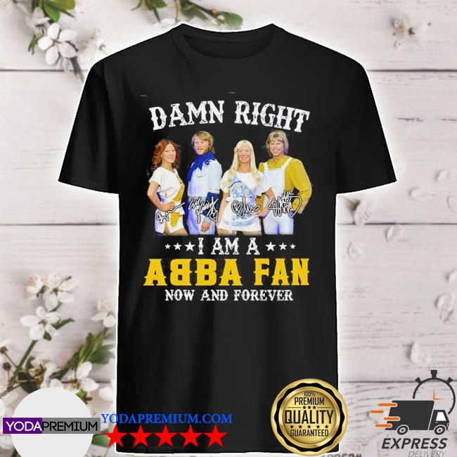 Official damn right i am a abba fan now and forever signature shirt