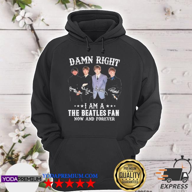 Official damn right i am a the beatles fan now and forever signature s hoodie