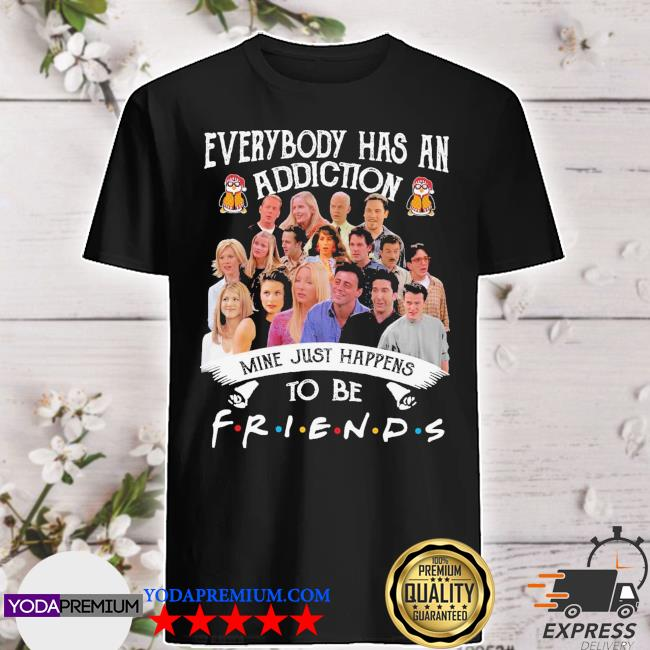 Official everybody has an addiction mine just happens to be friends shirt