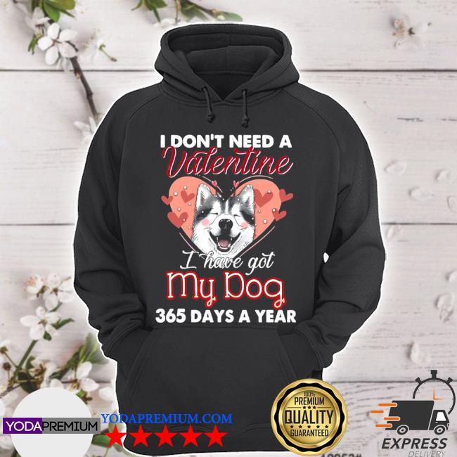 Siberian husky I don't need a valentine I have got my dog 365 days a year s hoodie