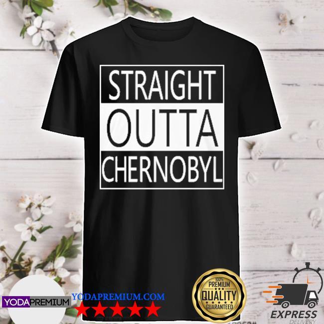 Straight outta chernobyl shirt