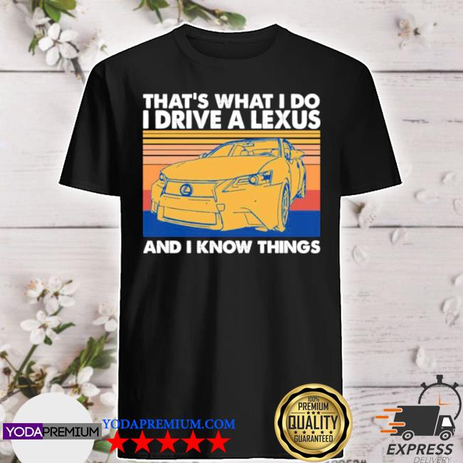 That's what I do I drive a lexus and I know things 2021 vintage shirt