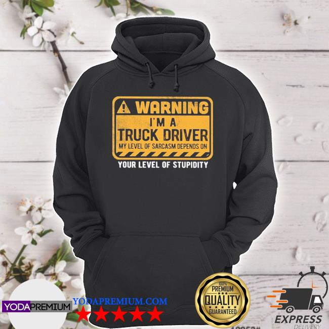 Warning I'm a Truck Driver your level of stupidity s hoodie