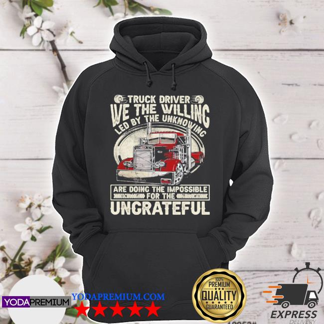 We the willing led by the unknowing are doing the impossible ungrateful truck driver s hoodie