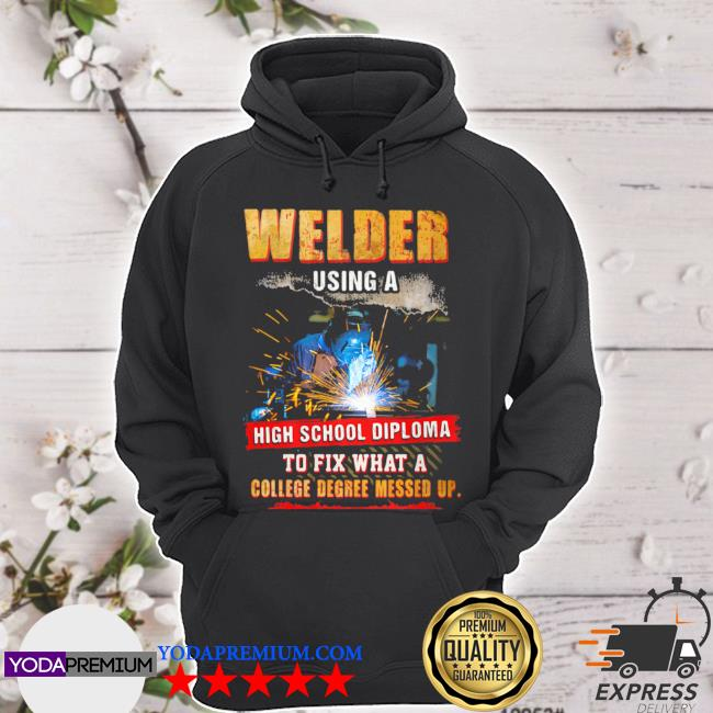 Welder using a high school diploma to fix what a college degree messed up s hoodie
