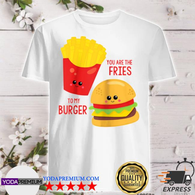 You are the fries to my burger best friend valentines day shirt