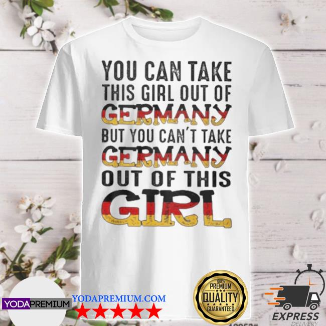 You can take this girl out of germany but you can't take germany out of this girl shirt
